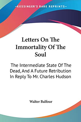 9781432676100: Letters On The Immortality Of The Soul: The Intermediate State Of The Dead, And A Future Retribution In Reply To Mr. Charles Hudson