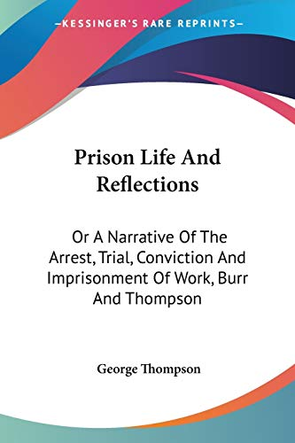 Prison Life And Reflections: Or A Narrative Of The Arrest, Trial, Conviction And Imprisonment Of Work, Burr And Thompson (1432677357) by George Thompson