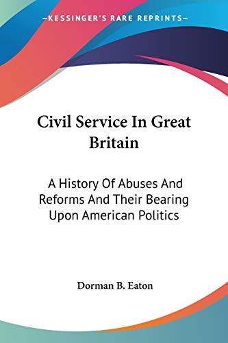 9781432679576: Civil Service In Great Britain: A History Of Abuses And Reforms And Their Bearing Upon American Politics
