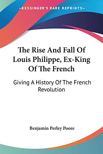 9781432683009: The Rise And Fall Of Louis Philippe, Ex-King Of The French: Giving A History Of The French Revolution