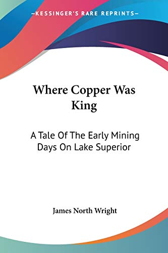 9781432683061: Where Copper Was King: A Tale Of The Early Mining Days On Lake Superior