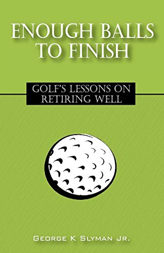 Enough Balls to Finish: Golf's Lessons on Retiring Well: Slyman, George K. Jr.