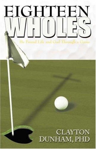 Eighteen Wholes: He Found Life and God Through a Game: Clayton Dunham Ph. D.