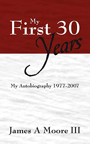 My First 30 Years: My Autobiography 1977-2007: James A Moore III