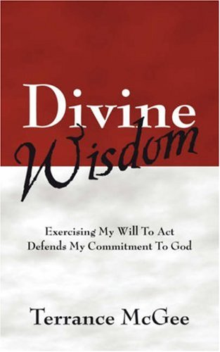 Divine Wisdom Exercising My Will To Act Defends My Commitment To God: Terrance B McGee