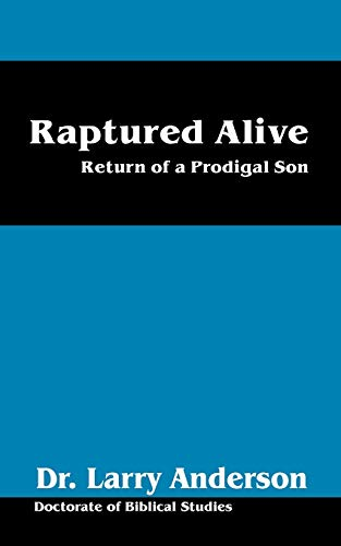 Raptured Alive: Return of a Prodigal Son: Dr Larry Anderson