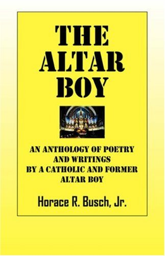 The Altar Boy An Anthology of poetry and writings by a Catholic and former altar boy: Horace R ...