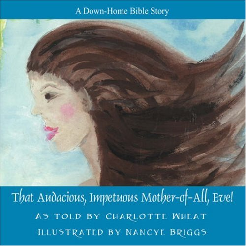 That Audacious, Impetuous Mother-of-All, Eve!: Wheat, Charlotte