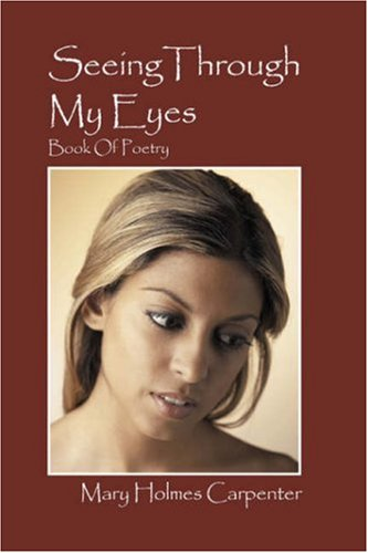 Seeing Through My Eyes Book Of Poetry: Mary Holmes Carpenter