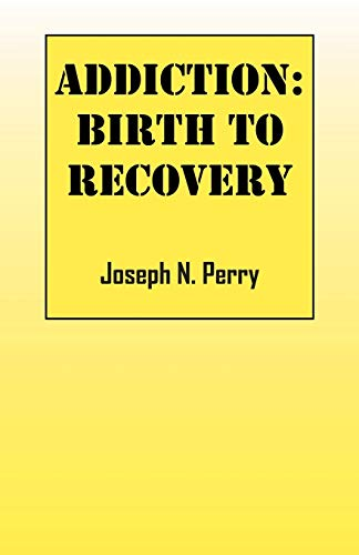 Addiction: Birth to Recovery: Perry, Joseph N