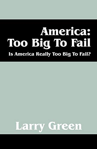 America: Too Big to Fail: Is America Really to Big to Fail?: Larry Green