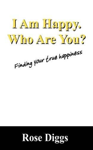 I Am Happy. Who Are You?: Finding Your True Happiness: Rose Diggs