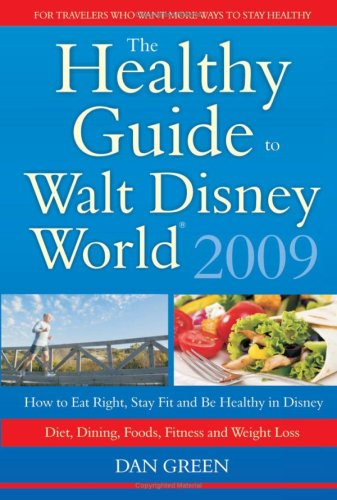 The Healthy Guide to Walt Disney World 2009: How to Eat Right and Stay Fit in Disney - The NEW Diet...