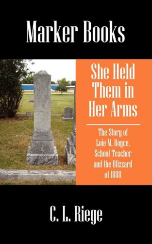 She Held Them in Her Arms The Story of Loie M. Royce, School Teacher and the Blizzard of 1888: ...