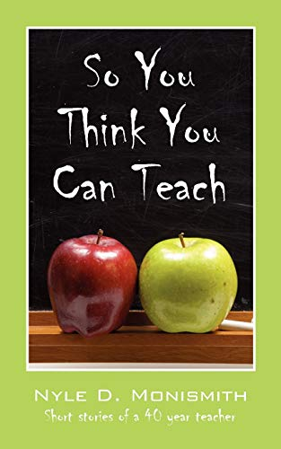 So You Think You Can Teach: Short Stories of a 40 Year Teacher: Monismith, Nyle D.