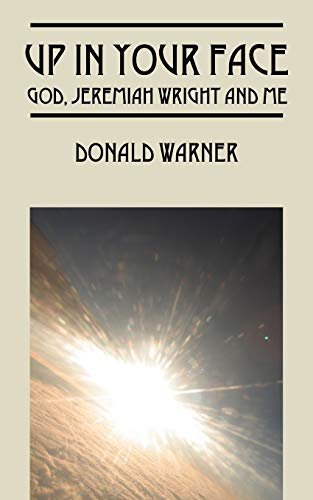 Up in Your Face: God, Jeremiah Wright and Me: Donald Warner