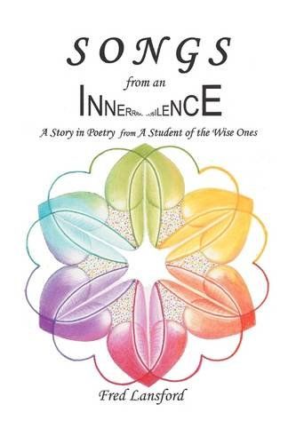 Songs from an Inner Silence: A Story in Poetry with Excerpts from: A Student of the Wise Ones: ...