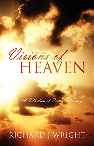 Visions of Heaven: A Collection of Poetry and Essays: Richard J. Wright