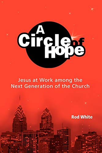 A Circle of Hope: Jesus at Work among the Next Generation of the Church: Rod White