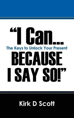 I Can.Because I Say So: The Keys to Unlock Your Present: Kirk D. Scott