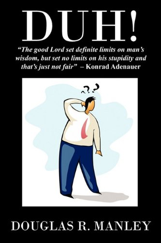 Duh : The Good Lord Set Definite Limits on Mans Wisdom, But Set No Limits on His Stupidity and ...