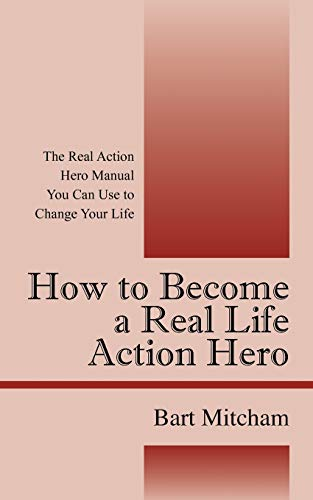 9781432748982: How to Become a Real Life Action Hero: The Real Action Hero Manual You Can Use to Change Your Life