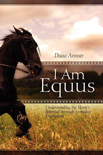 I Am Equus: Understanding the Horse's Potential through Everyday Encounters: Duaa Anwar