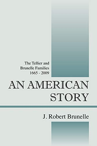 AN AMERICAN STORY: The Tellier and Brunelle Families 1665 - 2009: J. Robert Brunelle