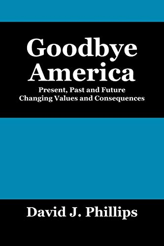 Goodbye America: Present, Past and Future Changing Values and Consequences: David J. Phillips