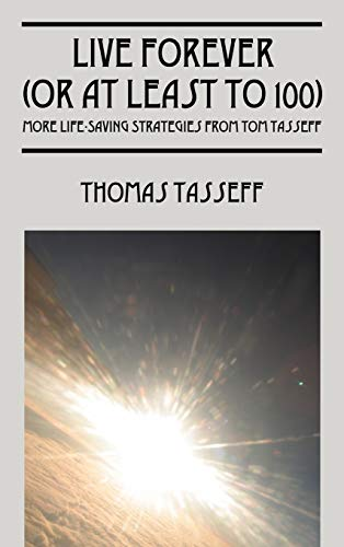 Live Forever (or at Least to 100): More Life-Saving Strategies from Tom Tasseff: Thomas Tasseff
