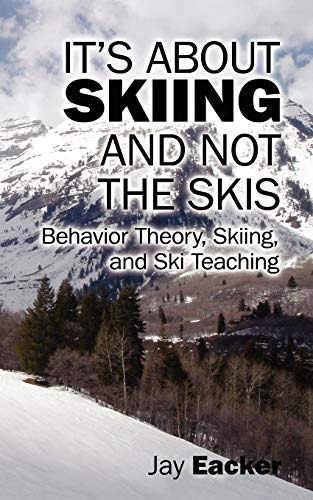 It's About Skiing and Not the Skis: Behavior Theory, Skiing, and Ski Teaching: Jay Eacker