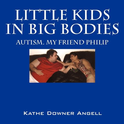 Little Kids in Big Bodies: Autism. My Friend Philip: Kathe Downer Angell