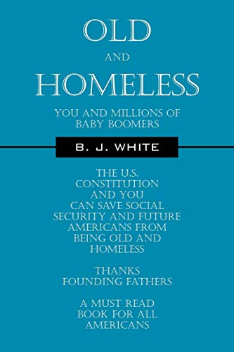 9781432765156: Old and Homeless: You and Millions of Baby Boomers The U.S. Constitution and You can Save Social Security and Future Americans from Being Old and Homeless