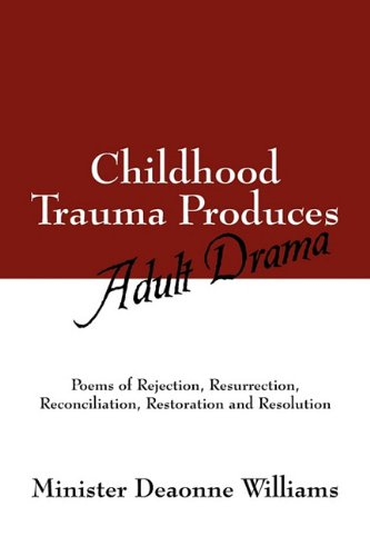 Childhood Trauma Produces Adult Drama: Poems of Rejection, Resurrection, Reconcilliation, ...