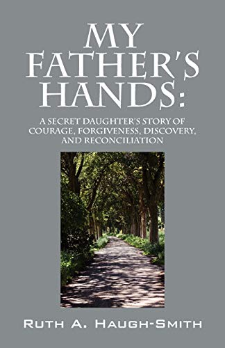 My Father's Hands: A Secret Daughter's Story: Haugh-Smith, Ruth A.