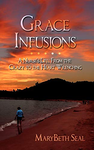 Grace Infusions: A Nurse's Life: From the Crazy to the Heart Wrenching: Marybeth Seal