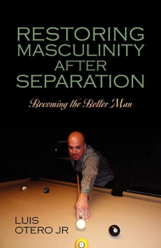 Restoring Masculinity After Separation: Becoming the Better Man: Otero Jr, Luis