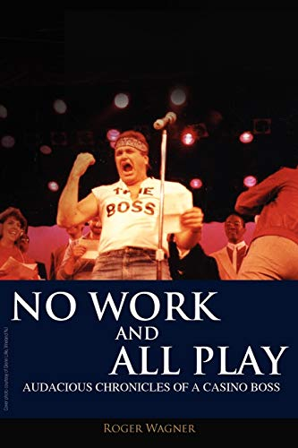 No Work and All Play: Audacious Chronicles of a Casino Boss: Wagner, Roger