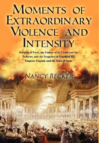 9781432779924: Moments of Extraordinary Violence and Intensity: Burning of Paris, the Palaces of St. Cloud and the Tuileries, and the Tragedies of Napoleon III, Empr