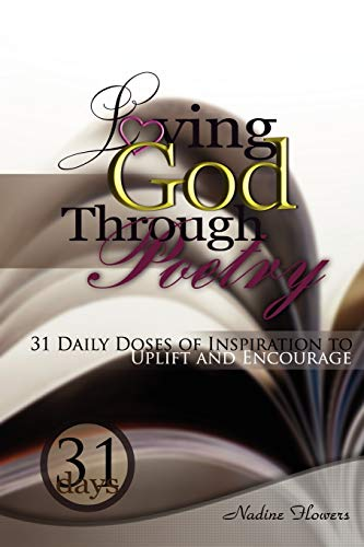 Loving God Through Poetry: 31 Daily Doses of Inspiration To Uplift and Encourage: Nadine Flowers