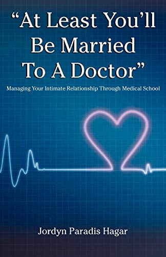 At Least Youll Be Married to a Doctor: Managing Your Intimate Relationship Through Medical School: ...
