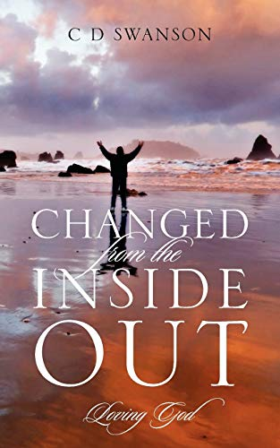 Changed from the Inside Out: Loving God: C D Swanson