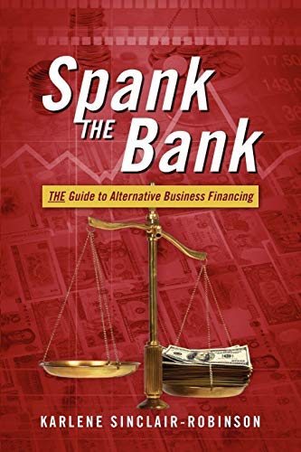 Spank the Bank: The Guide to Alternative Business Financing: Sinclair-Robinson, Karlene