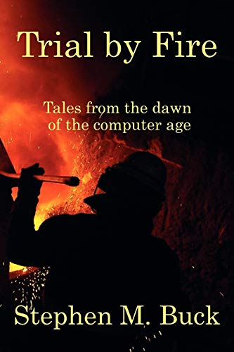 Trial by Fire: Tales From The Dawn of The Computer Age: Stephen M Buck