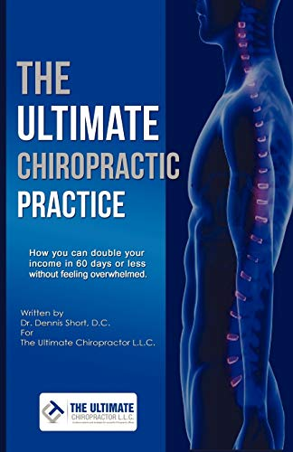 The Ultimate Chiropractic Practice: How You Can Double Your Income in 60 Days or Less Without ...