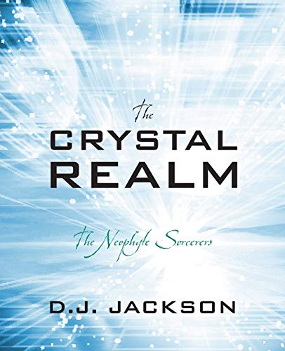 The Crystal Realm: The Neophyte Sorcerers: D. J. Jackson