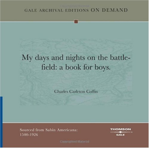 My Days And Nights On The Battle-Field: A Book For Boys (1432813889) by Charles Carleton Coffin