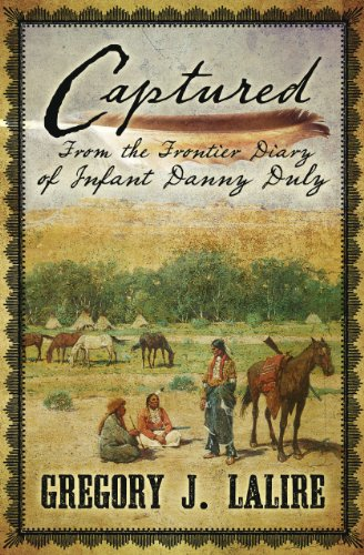 Captured: From the Frontier Diary of Infant Danny Duly: Lalire, Gregory J.