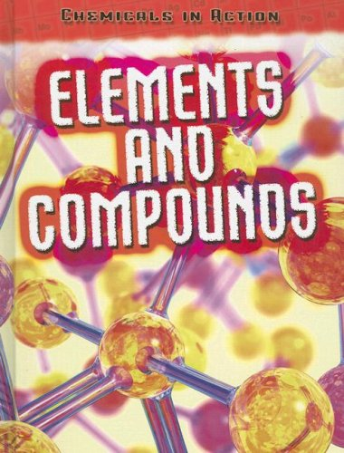 Elements and Compounds (Chemicals in Action): Oxlade, Chris