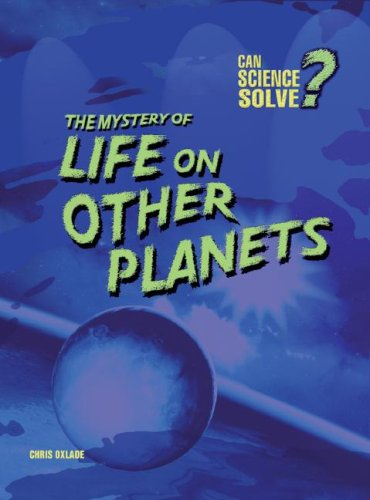 The Mystery of Life on Other Planets (Can Science Solve?): Oxlade, Chris
